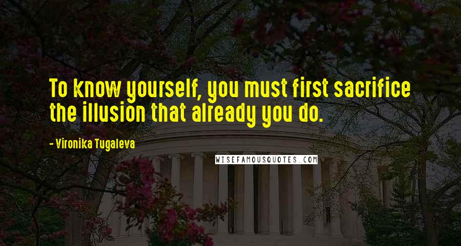 Vironika Tugaleva quotes: To know yourself, you must first sacrifice the illusion that already you do.