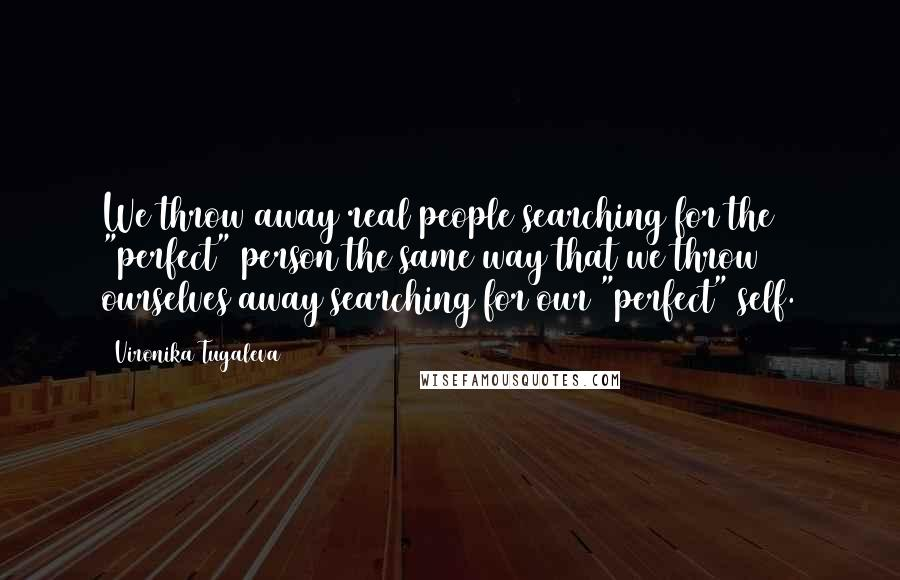 """Vironika Tugaleva quotes: We throw away real people searching for the """"perfect"""" person the same way that we throw ourselves away searching for our """"perfect"""" self."""