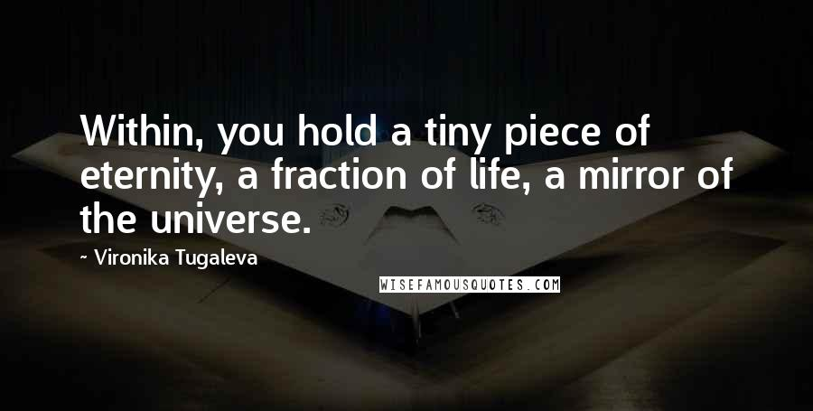 Vironika Tugaleva quotes: Within, you hold a tiny piece of eternity, a fraction of life, a mirror of the universe.