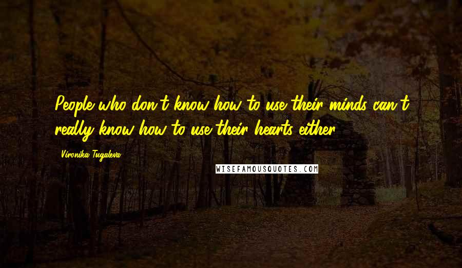 Vironika Tugaleva quotes: People who don't know how to use their minds can't really know how to use their hearts either.
