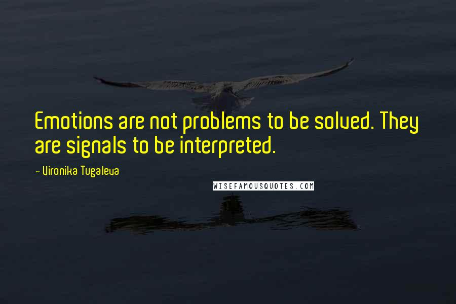 Vironika Tugaleva quotes: Emotions are not problems to be solved. They are signals to be interpreted.