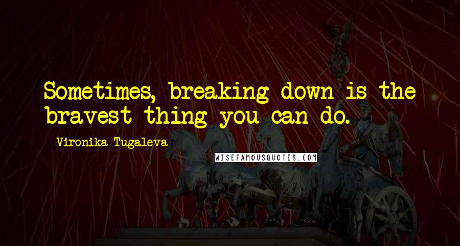 Vironika Tugaleva quotes: Sometimes, breaking down is the bravest thing you can do.