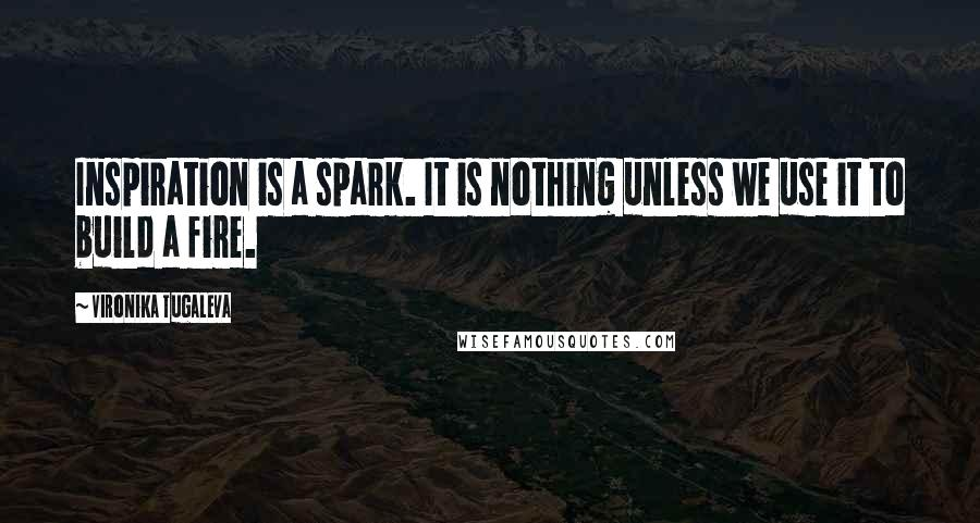 Vironika Tugaleva quotes: Inspiration is a spark. It is nothing unless we use it to build a fire.