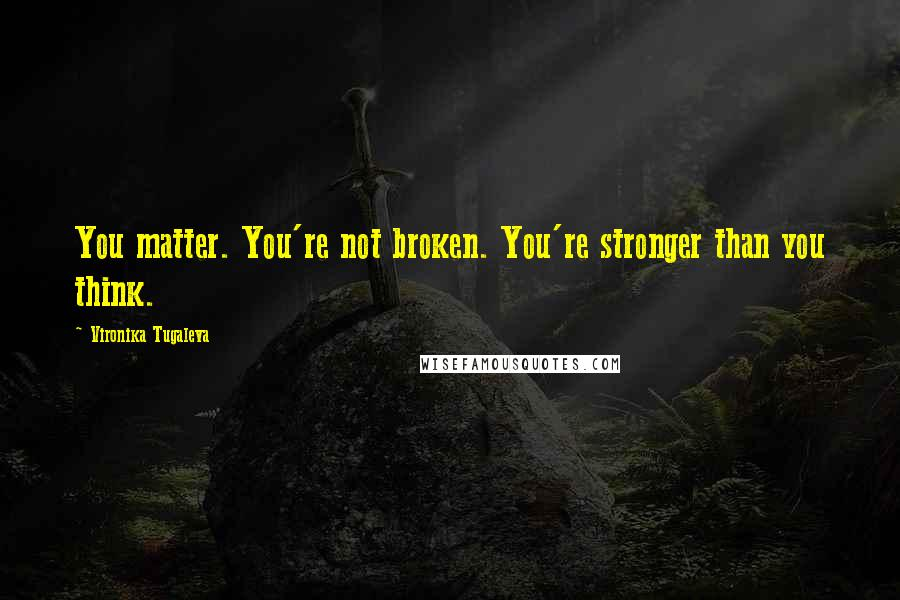 Vironika Tugaleva quotes: You matter. You're not broken. You're stronger than you think.
