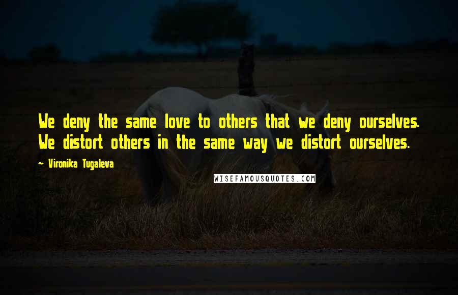 Vironika Tugaleva quotes: We deny the same love to others that we deny ourselves. We distort others in the same way we distort ourselves.