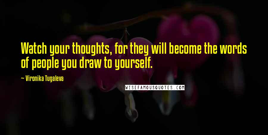 Vironika Tugaleva quotes: Watch your thoughts, for they will become the words of people you draw to yourself.