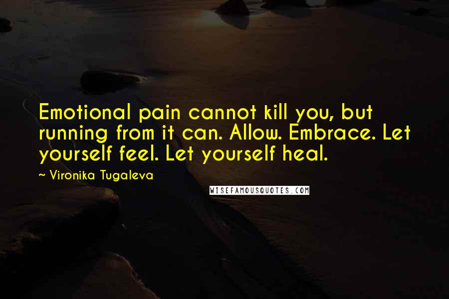 Vironika Tugaleva quotes: Emotional pain cannot kill you, but running from it can. Allow. Embrace. Let yourself feel. Let yourself heal.