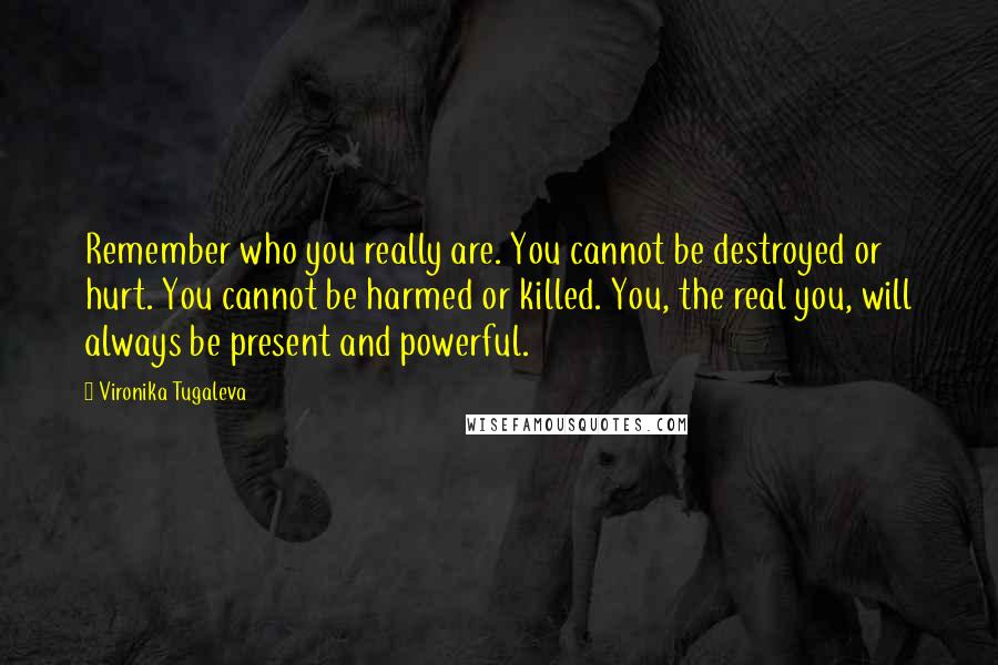 Vironika Tugaleva quotes: Remember who you really are. You cannot be destroyed or hurt. You cannot be harmed or killed. You, the real you, will always be present and powerful.