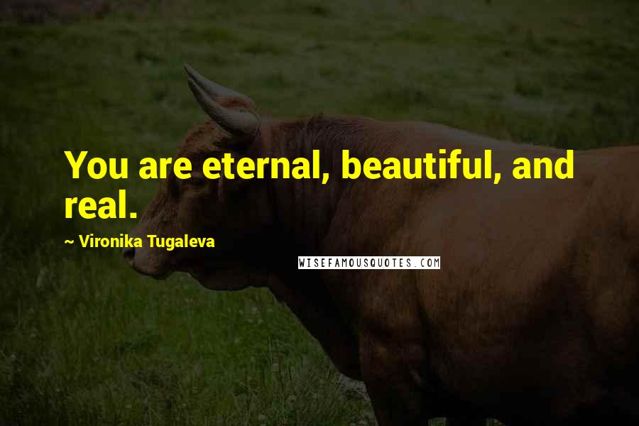 Vironika Tugaleva quotes: You are eternal, beautiful, and real.