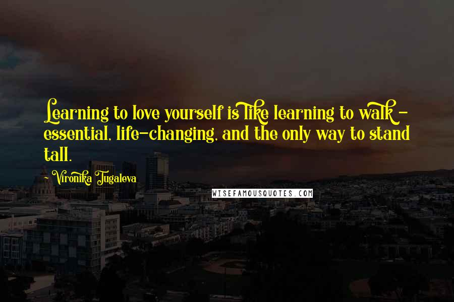 Vironika Tugaleva quotes: Learning to love yourself is like learning to walk - essential, life-changing, and the only way to stand tall.