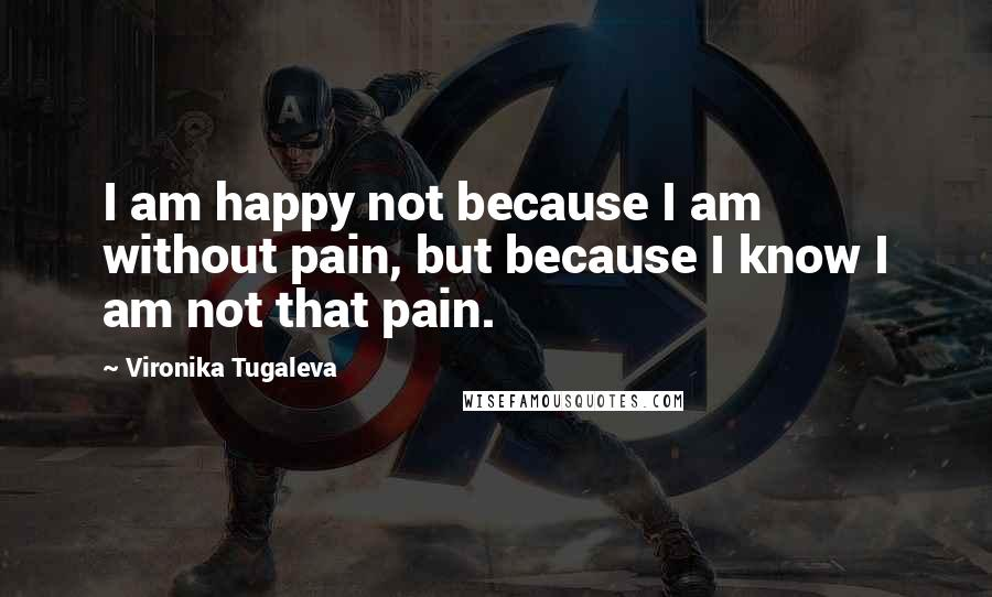 Vironika Tugaleva quotes: I am happy not because I am without pain, but because I know I am not that pain.