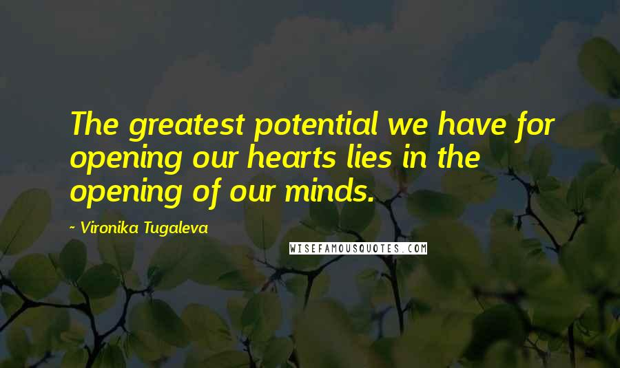 Vironika Tugaleva quotes: The greatest potential we have for opening our hearts lies in the opening of our minds.