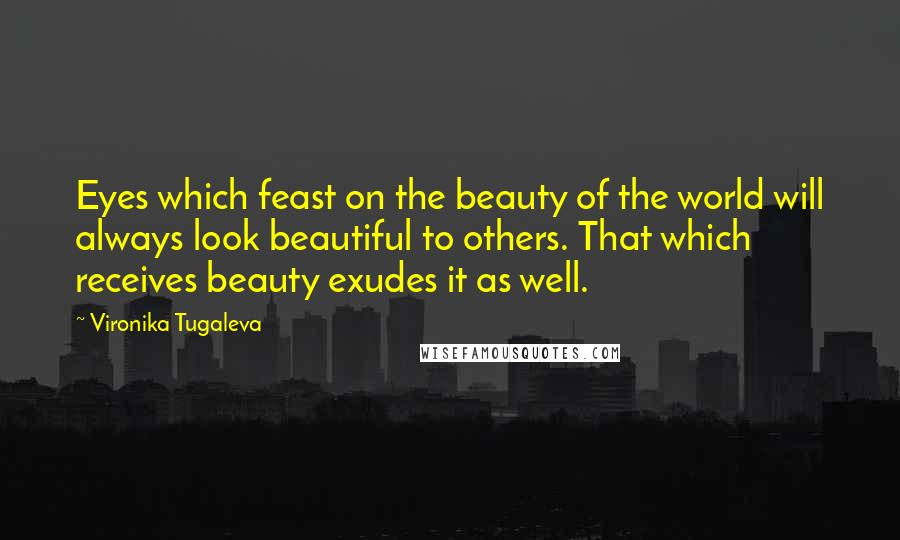 Vironika Tugaleva quotes: Eyes which feast on the beauty of the world will always look beautiful to others. That which receives beauty exudes it as well.