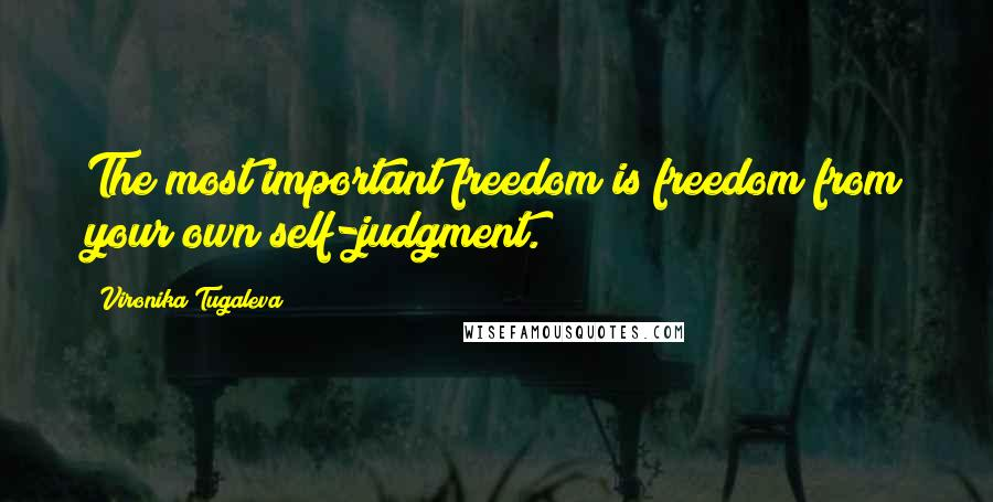 Vironika Tugaleva quotes: The most important freedom is freedom from your own self-judgment.