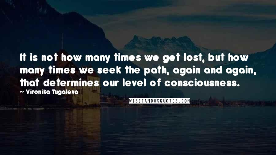 Vironika Tugaleva quotes: It is not how many times we get lost, but how many times we seek the path, again and again, that determines our level of consciousness.