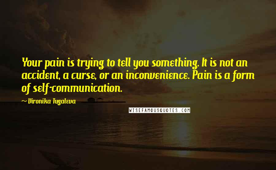 Vironika Tugaleva quotes: Your pain is trying to tell you something. It is not an accident, a curse, or an inconvenience. Pain is a form of self-communication.