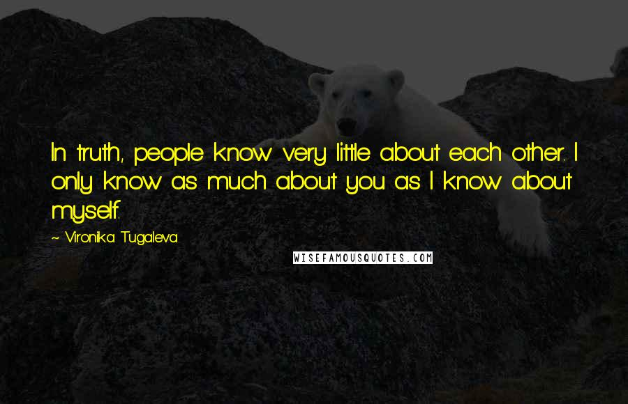 Vironika Tugaleva quotes: In truth, people know very little about each other. I only know as much about you as I know about myself.