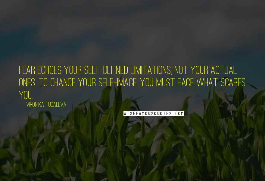Vironika Tugaleva quotes: Fear echoes your self-defined limitations, not your actual ones. To change your self-image, you must face what scares you.
