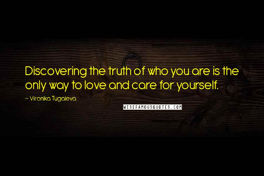 Vironika Tugaleva quotes: Discovering the truth of who you are is the only way to love and care for yourself.