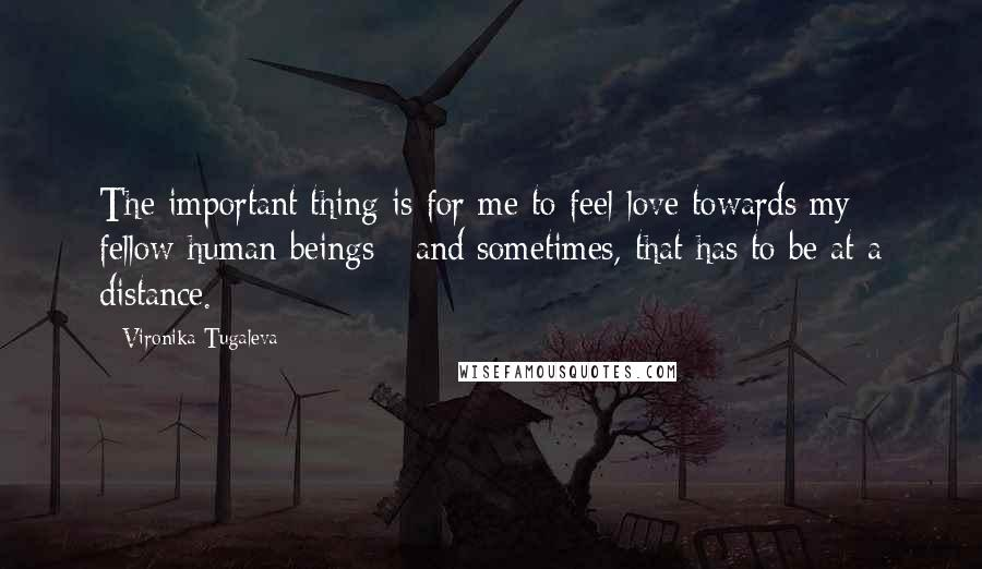 Vironika Tugaleva quotes: The important thing is for me to feel love towards my fellow human beings - and sometimes, that has to be at a distance.
