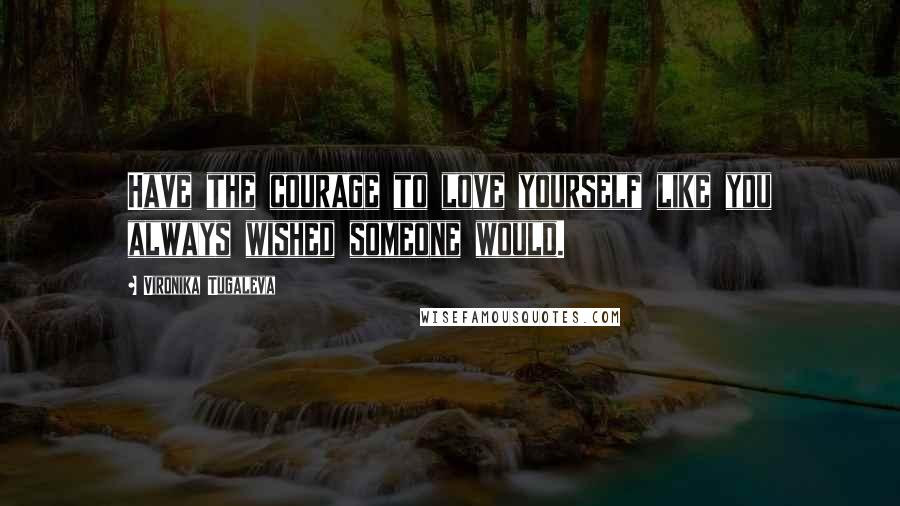 Vironika Tugaleva quotes: Have the courage to love yourself like you always wished someone would.