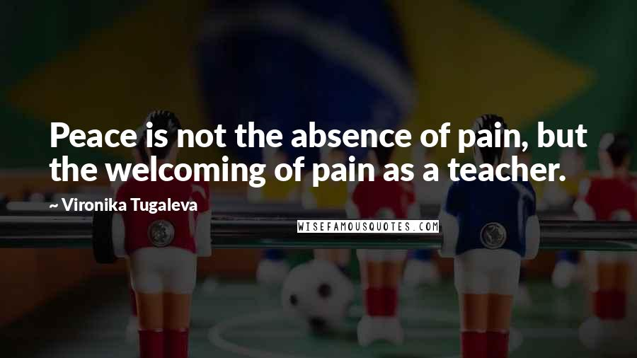 Vironika Tugaleva quotes: Peace is not the absence of pain, but the welcoming of pain as a teacher.