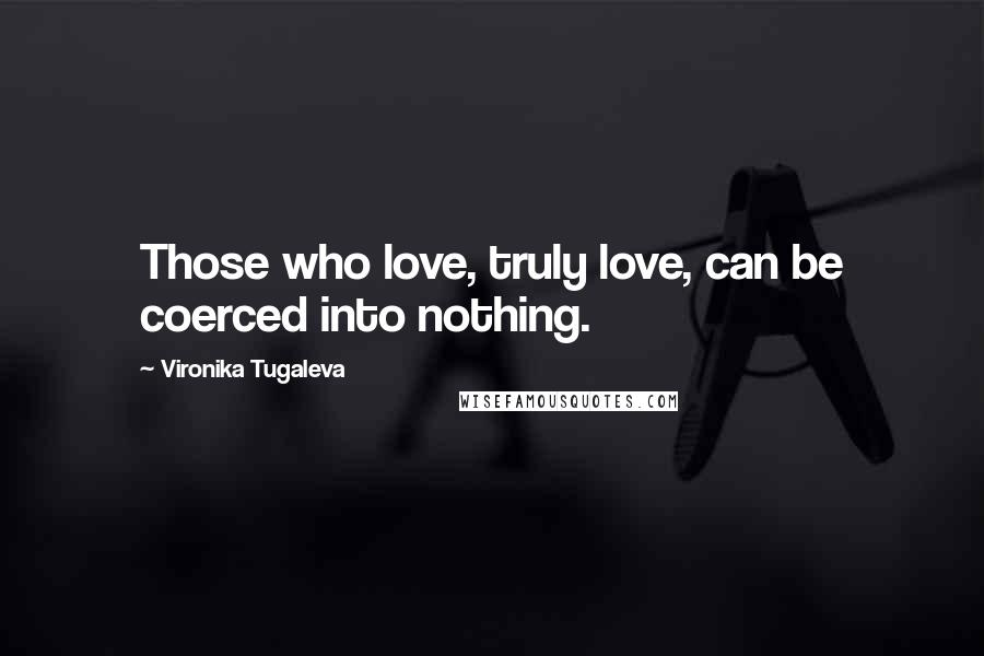 Vironika Tugaleva quotes: Those who love, truly love, can be coerced into nothing.