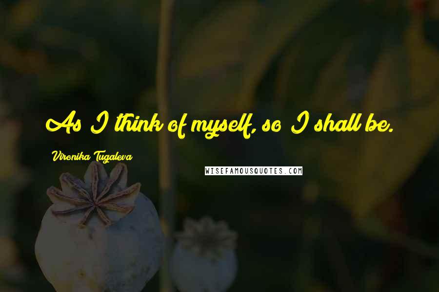 Vironika Tugaleva quotes: As I think of myself, so I shall be.