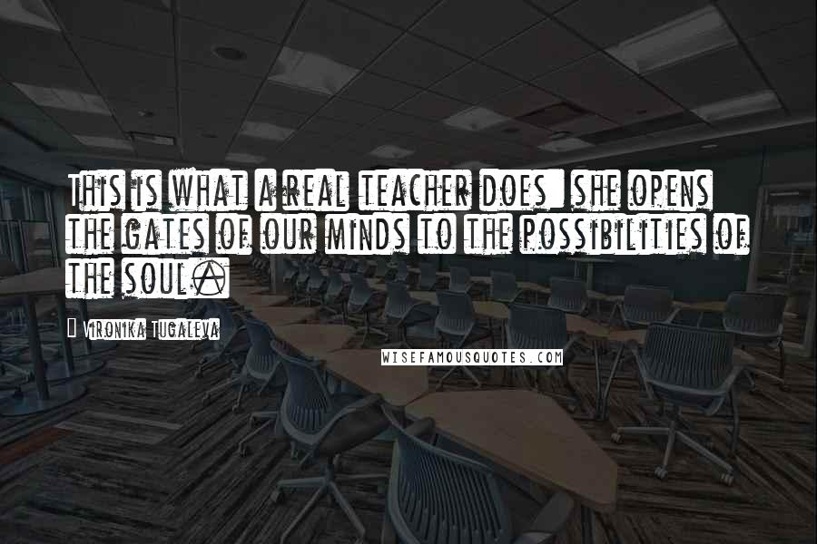 Vironika Tugaleva quotes: This is what a real teacher does: she opens the gates of our minds to the possibilities of the soul.
