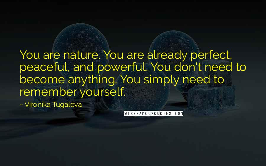 Vironika Tugaleva quotes: You are nature. You are already perfect, peaceful, and powerful. You don't need to become anything. You simply need to remember yourself.