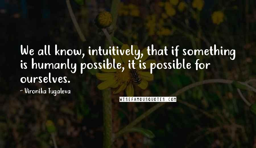 Vironika Tugaleva quotes: We all know, intuitively, that if something is humanly possible, it is possible for ourselves.