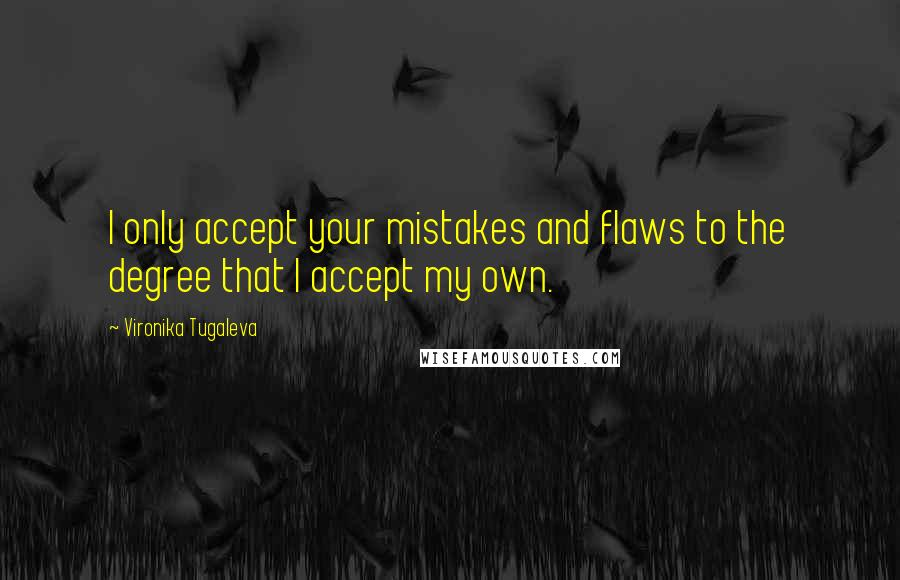 Vironika Tugaleva quotes: I only accept your mistakes and flaws to the degree that I accept my own.