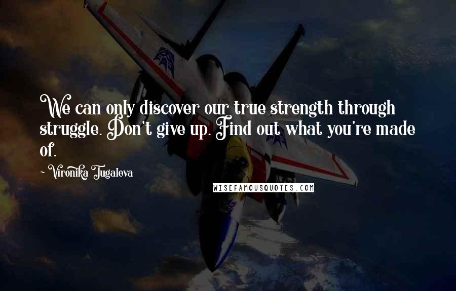 Vironika Tugaleva quotes: We can only discover our true strength through struggle. Don't give up. Find out what you're made of.