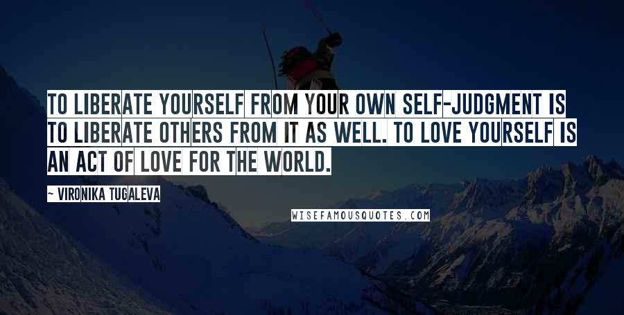 Vironika Tugaleva quotes: To liberate yourself from your own self-judgment is to liberate others from it as well. To love yourself is an act of love for the world.