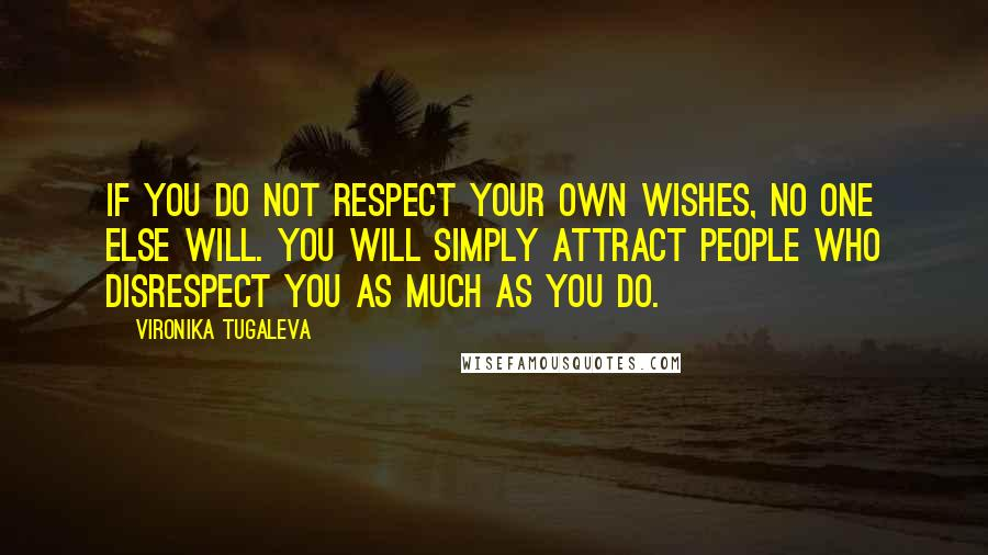 Vironika Tugaleva quotes: If you do not respect your own wishes, no one else will. You will simply attract people who disrespect you as much as you do.