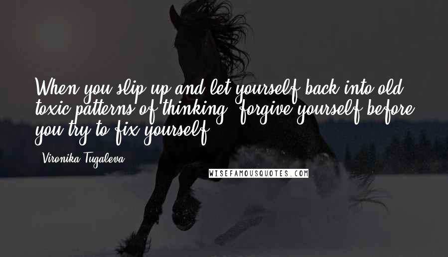 Vironika Tugaleva quotes: When you slip up and let yourself back into old, toxic patterns of thinking, forgive yourself before you try to fix yourself.