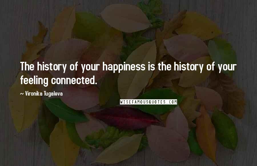 Vironika Tugaleva quotes: The history of your happiness is the history of your feeling connected.
