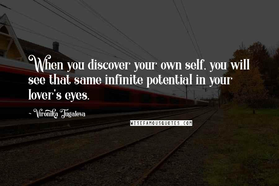 Vironika Tugaleva quotes: When you discover your own self, you will see that same infinite potential in your lover's eyes.