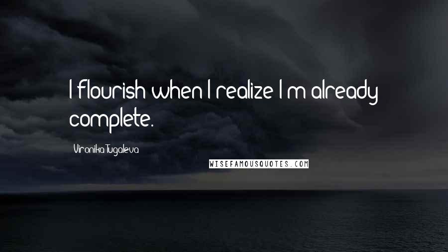Vironika Tugaleva quotes: I flourish when I realize I'm already complete.