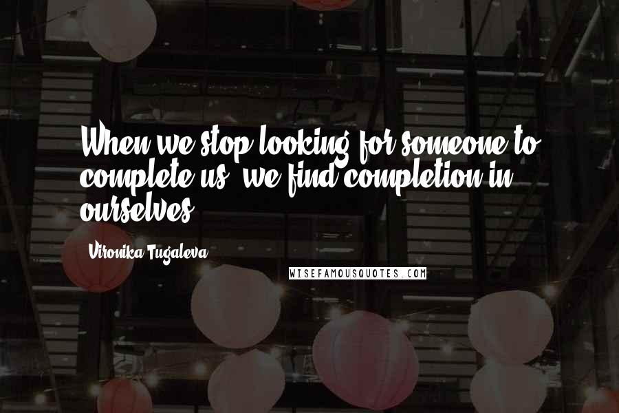 Vironika Tugaleva quotes: When we stop looking for someone to complete us, we find completion in ourselves.