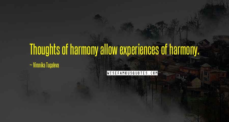 Vironika Tugaleva quotes: Thoughts of harmony allow experiences of harmony.