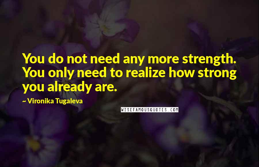 Vironika Tugaleva quotes: You do not need any more strength. You only need to realize how strong you already are.