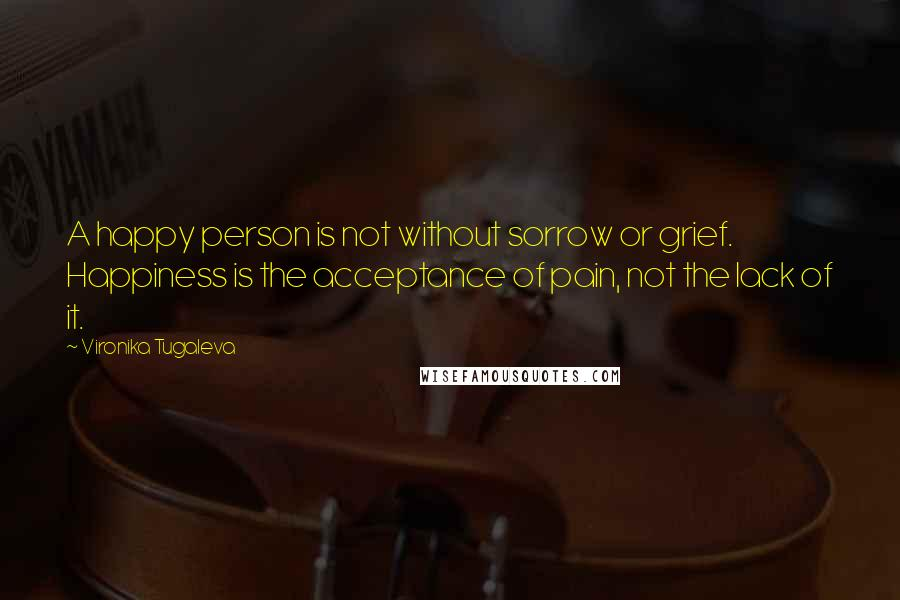 Vironika Tugaleva quotes: A happy person is not without sorrow or grief. Happiness is the acceptance of pain, not the lack of it.