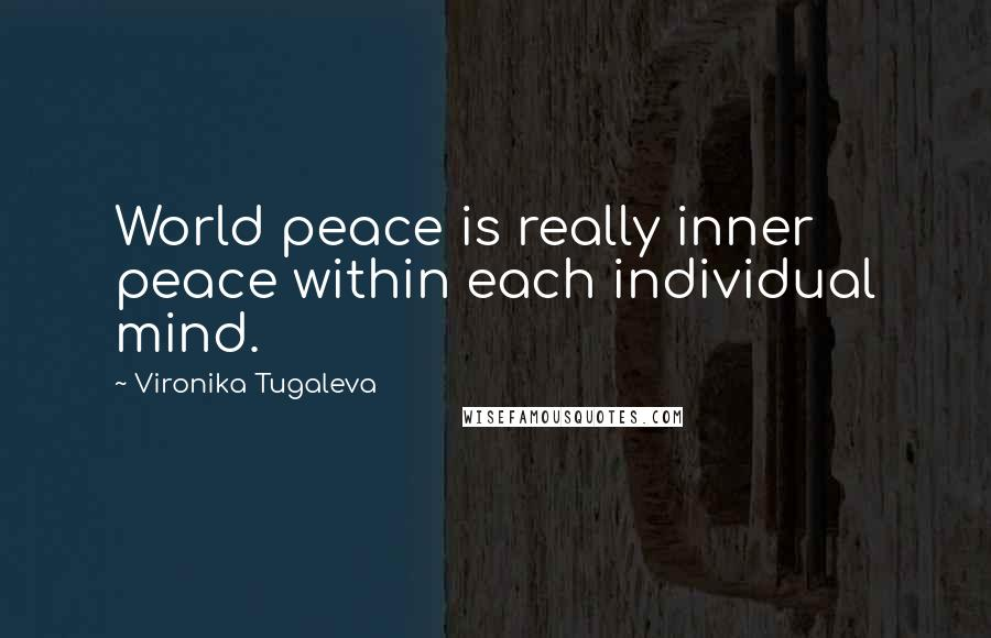 Vironika Tugaleva quotes: World peace is really inner peace within each individual mind.
