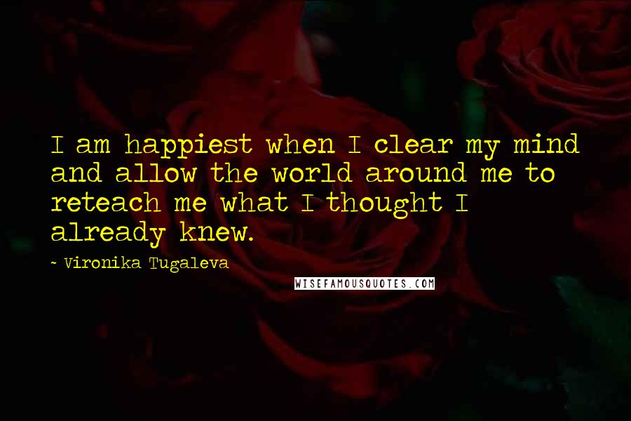 Vironika Tugaleva quotes: I am happiest when I clear my mind and allow the world around me to reteach me what I thought I already knew.