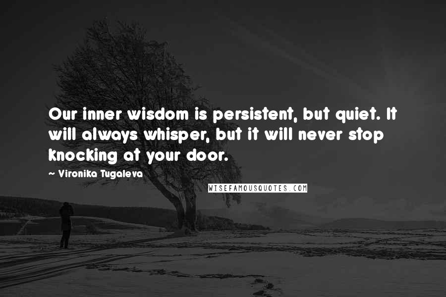 Vironika Tugaleva quotes: Our inner wisdom is persistent, but quiet. It will always whisper, but it will never stop knocking at your door.