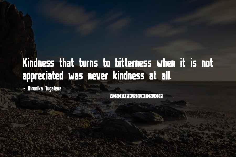 Vironika Tugaleva quotes: Kindness that turns to bitterness when it is not appreciated was never kindness at all.