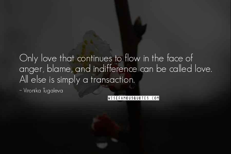 Vironika Tugaleva quotes: Only love that continues to flow in the face of anger, blame, and indifference can be called love. All else is simply a transaction.