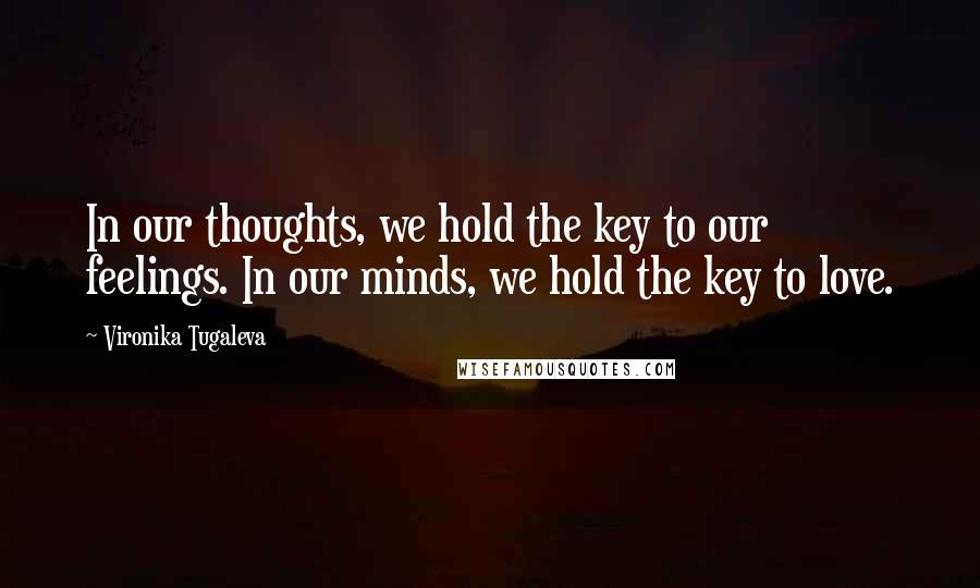 Vironika Tugaleva quotes: In our thoughts, we hold the key to our feelings. In our minds, we hold the key to love.