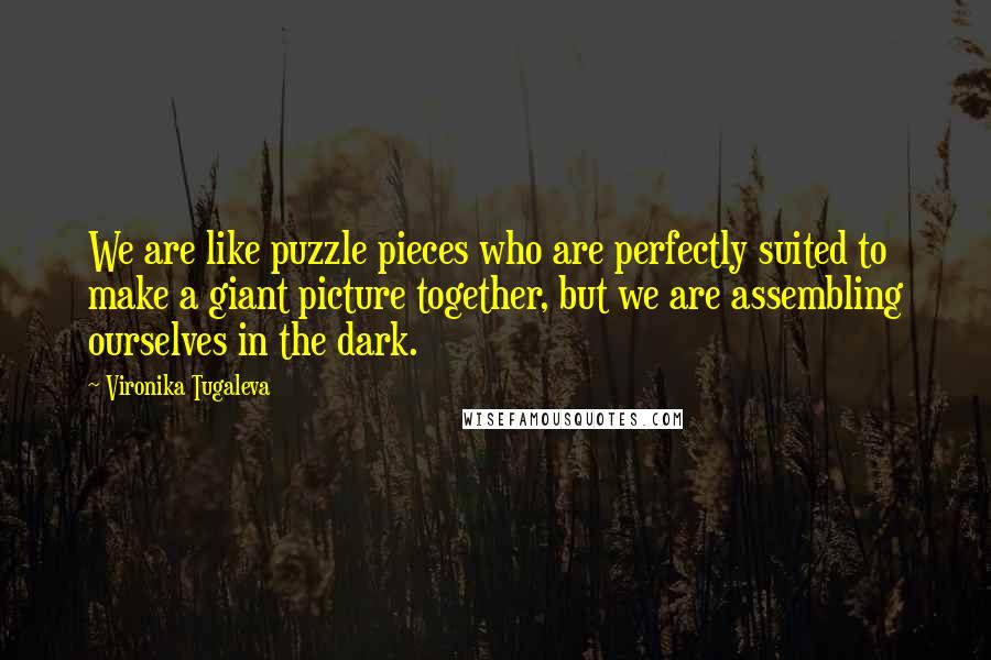 Vironika Tugaleva quotes: We are like puzzle pieces who are perfectly suited to make a giant picture together, but we are assembling ourselves in the dark.